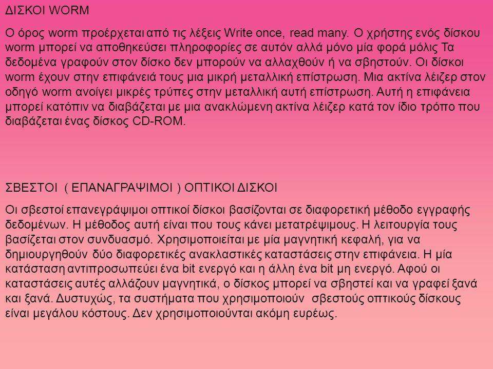 ΔΙΣΚΟΙ WORM Ο όρος worm προέρχεται από τις λέξεις Write once, read many. Ο χρήστης ενός δίσκου worm μπορεί να αποθηκεύσει πληροφορίες σε αυτόν αλλά μό