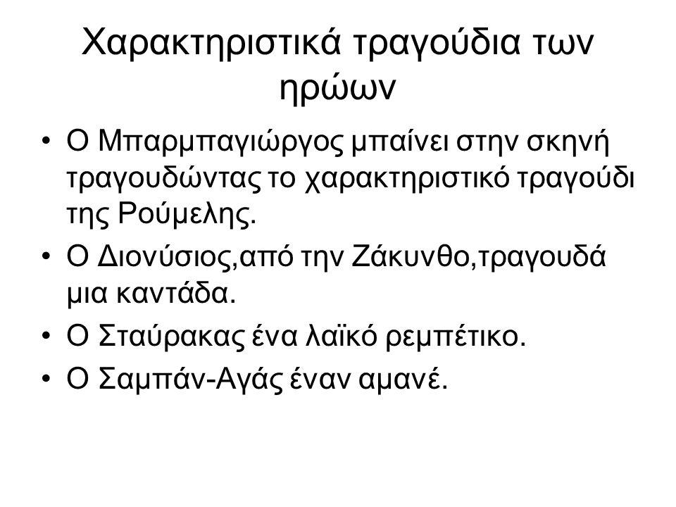 Χαρακτηριστικά τραγούδια των ηρώων Ο Μπαρμπαγιώργος μπαίνει στην σκηνή τραγουδώντας το χαρακτηριστικό τραγούδι της Ρούμελης. Ο Διονύσιος,από την Ζάκυν