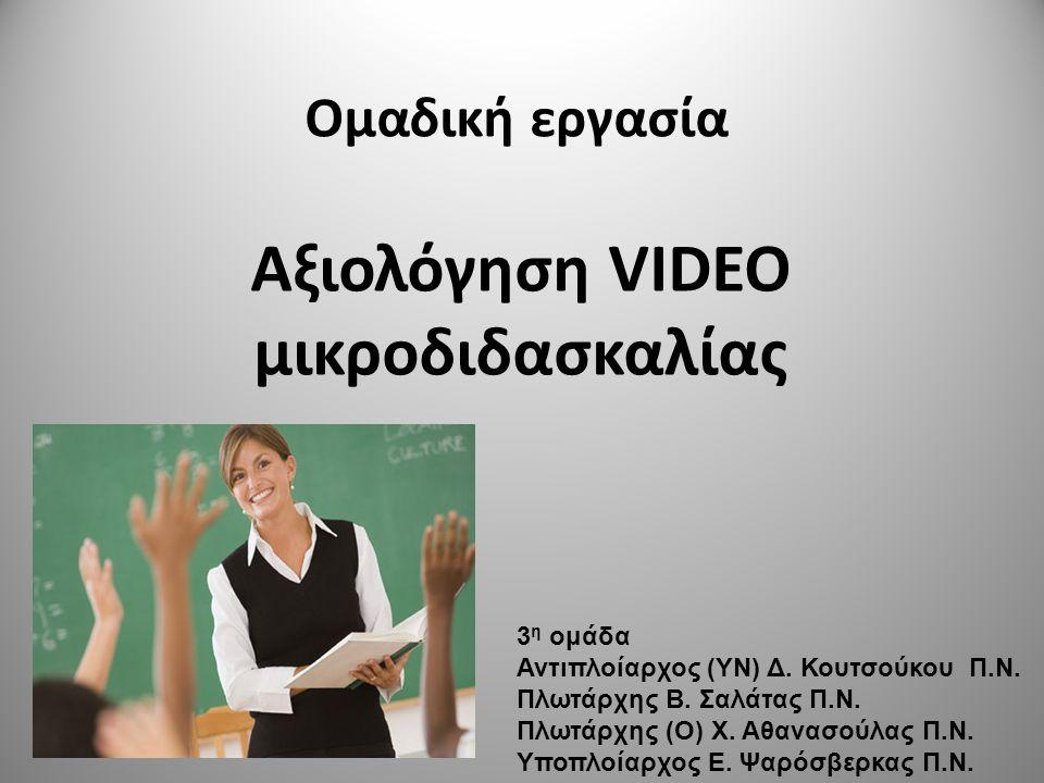 Ομαδική εργασία Αξιολόγηση VIDEO μικροδιδασκαλίας 3 η ομάδα Αντιπλοίαρχος (ΥΝ) Δ. Κουτσούκου Π.Ν. Πλωτάρχης Β. Σαλάτας Π.Ν. Πλωτάρχης (Ο) Χ. Αθανασούλ