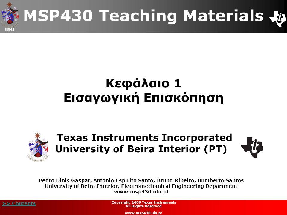 UBI >> Contents Copyright 2009 Texas Instruments All Rights Reserved www.msp430.ubi.pt 12 Πώς να διαβάζουμε Τεχνικά Έγγραφα (5/6)  Οδηγός Χρήστη MSP430:  Παράδειγμα: Δομικό Διάγραμμα Μέρος τμήματος ρολογιού τού MSP430F44x: Λεπτομέρεια SELMx;  Πολυπλεξία: (4 είσοδοι σε 1 έξοδο): SELMx = 00: Η έξοδος δρομολογείται στην 1η έξοδο του πολυπλέκτη SELMx = 01: Η έξοδος δρομολογείται στην 2η έξοδο του πολυπλέκτη και αυτό συνεχίζεται..