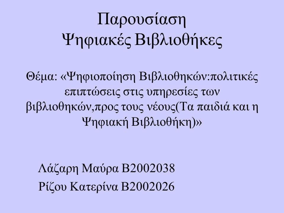 Παρουσίαση Ψηφιακές Βιβλιοθήκες Θέμα: «Ψηφιοποίηση Βιβλιοθηκών:πολιτικές επιπτώσεις στις υπηρεσίες των βιβλιοθηκών,προς τους νέους(Τα παιδιά και η Ψηφιακή Βιβλιοθήκη)» Λάζαρη Μαύρα Β2002038 Ρίζου Κατερίνα Β2002026
