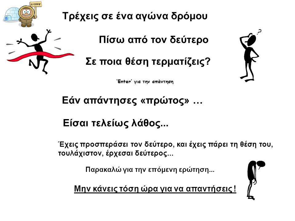Τρέχεις σε ένα αγώνα δρόμου Πίσω από τον δεύτερο Σε ποια θέση τερματίζεις? 'Enter' για την απάντηση Εάν απάντησες «πρώτος» … Είσαι τελείως λάθος... Έχ
