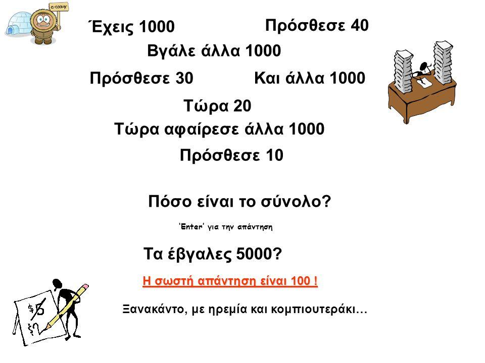 Έχεις 1000 Πρόσθεσε 40 Βγάλε άλλα 1000 Πρόσθεσε 30 Και άλλα 1000 Τώρα 20 Τώρα αφαίρεσε άλλα 1000 Πρόσθεσε 10 Πόσο είναι το σύνολο? 'Enter' για την απά