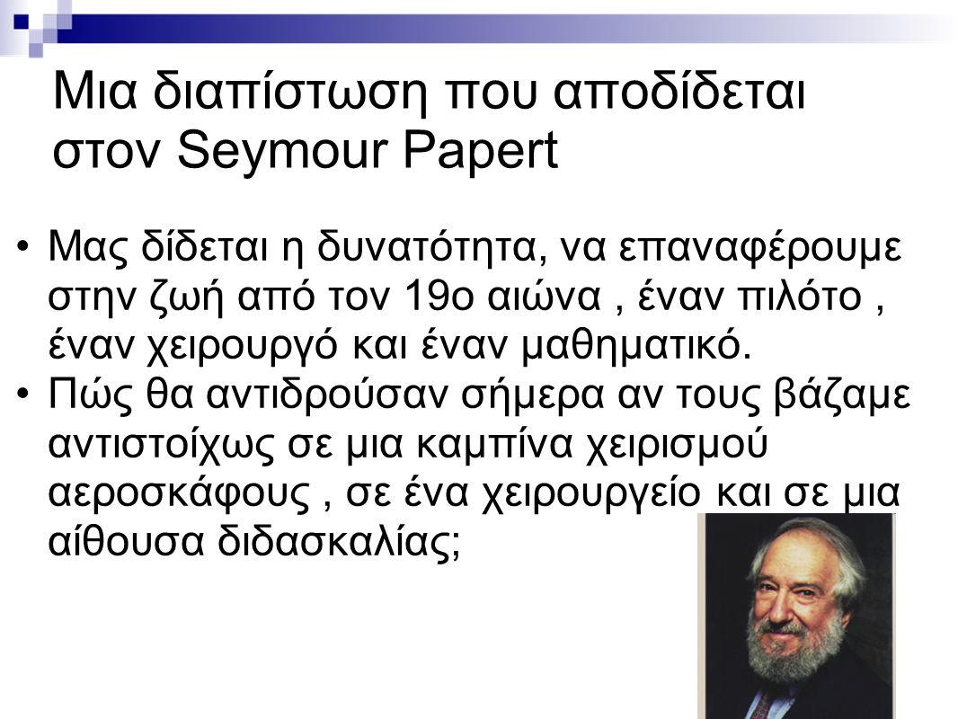 Μια διαπίστωση που αποδίδεται στον Seymour Papert Μας δίδεται η δυνατότητα, να επαναφέρουμε στην ζωή από τον 19ο αιώνα, έναν πιλότο, έναν χειρουργό κα