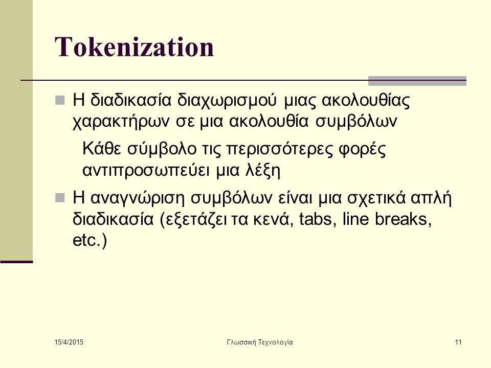 15/4/2015 Γλωσσική Τεχνολογία11 Tokenization Η διαδικασία διαχωρισμού μιας ακολουθίας χαρακτήρων σε μια ακολουθία συμβόλων Κάθε σύμβολο τις περισσότερες φορές αντιπροσωπεύει μια λέξη Η αναγνώριση συμβόλων είναι μια σχετικά απλή διαδικασία (εξετάζει τα κενά, tabs, line breaks, etc.)