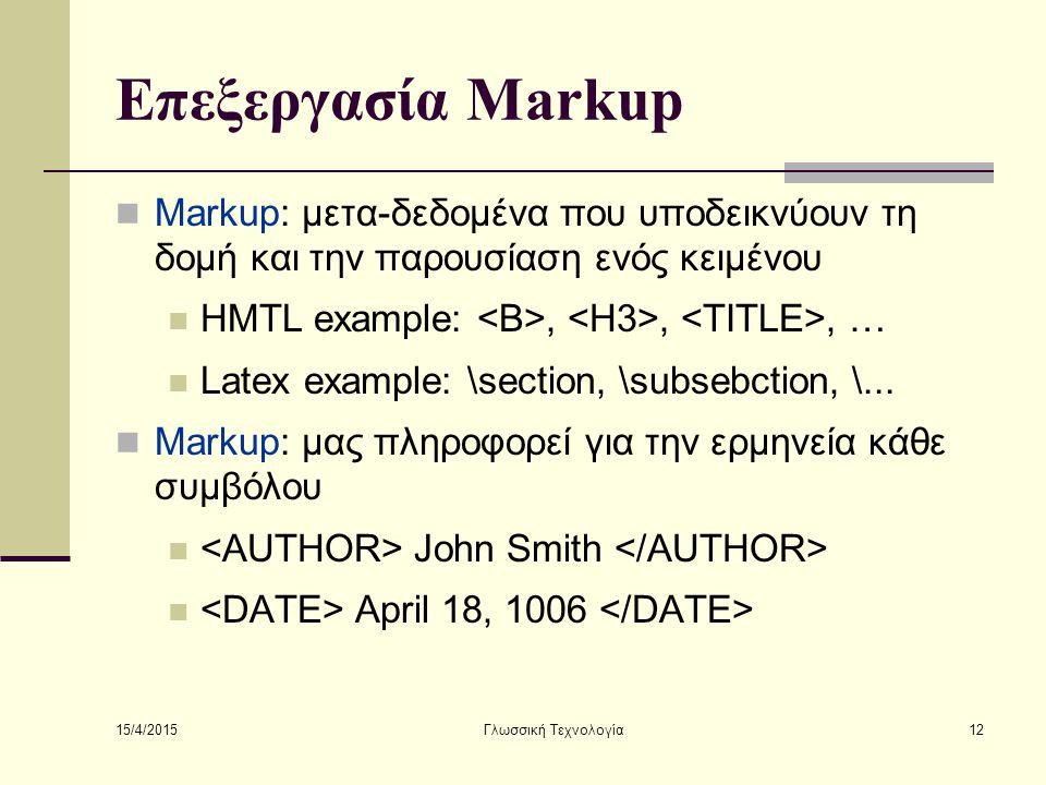 15/4/2015 Γλωσσική Τεχνολογία12 Επεξεργασία Markup Markup: μετα-δεδομένα που υποδεικνύουν τη δομή και την παρουσίαση ενός κειμένου HMTL example:,,, … Latex example: \section, \subsebction, \...