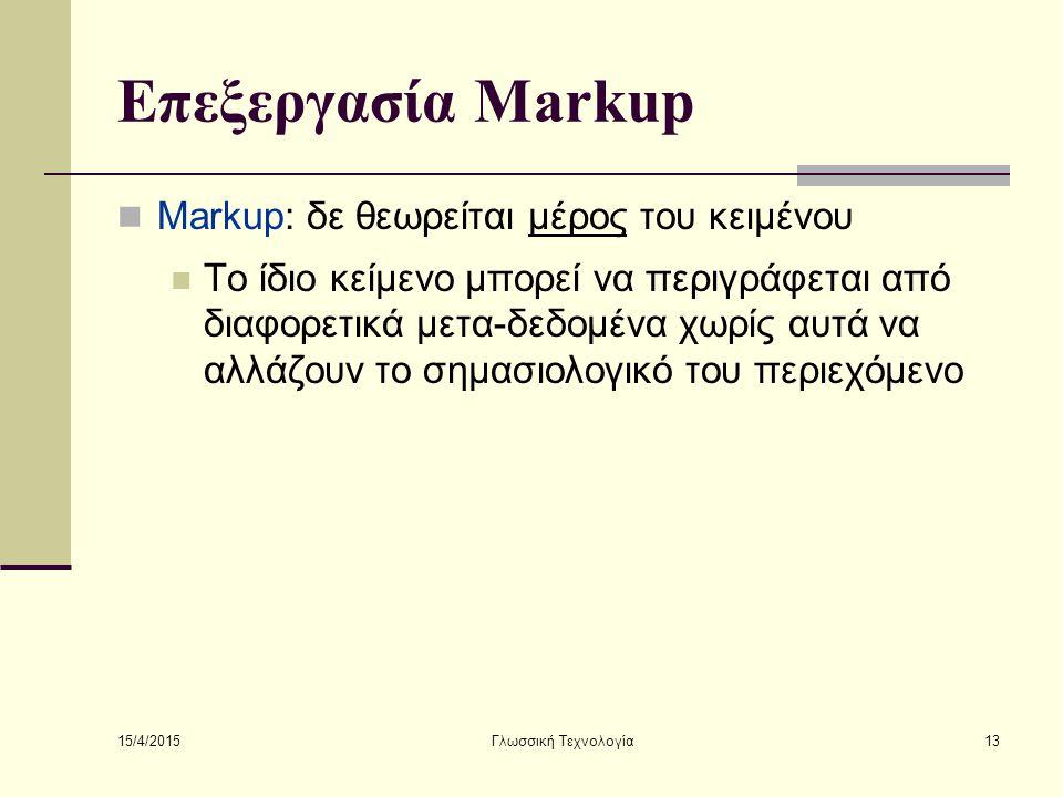 15/4/2015 Γλωσσική Τεχνολογία13 Επεξεργασία Markup Markup: δε θεωρείται μέρος του κειμένου Το ίδιο κείμενο μπορεί να περιγράφεται από διαφορετικά μετα-δεδομένα χωρίς αυτά να αλλάζουν το σημασιολογικό του περιεχόμενο