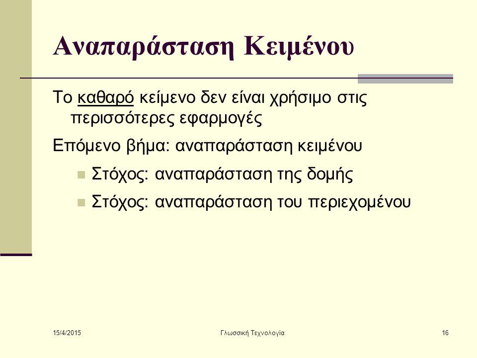 15/4/2015 Γλωσσική Τεχνολογία16 Αναπαράσταση Κειμένου Το καθαρό κείμενο δεν είναι χρήσιμο στις περισσότερες εφαρμογές Επόμενο βήμα: αναπαράσταση κειμένου Στόχος: αναπαράσταση της δομής Στόχος: αναπαράσταση του περιεχομένου