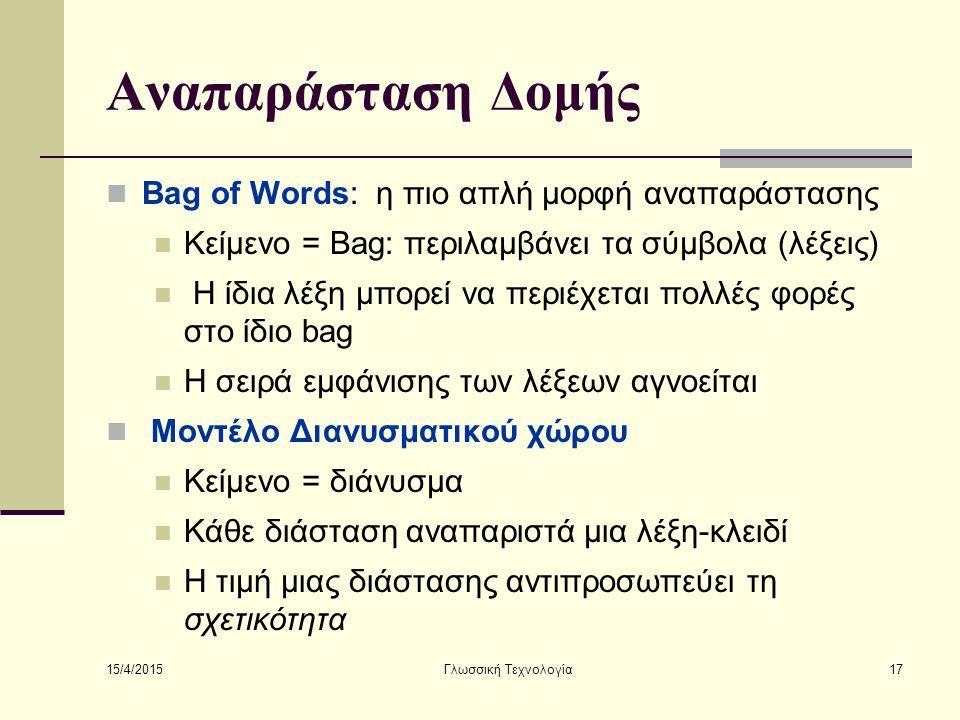 15/4/2015 Γλωσσική Τεχνολογία17 Αναπαράσταση Δομής Bag of Words: η πιο απλή μορφή αναπαράστασης Κείμενο = Bag: περιλαμβάνει τα σύμβολα (λέξεις) Η ίδια λέξη μπορεί να περιέχεται πολλές φορές στο ίδιο bag Η σειρά εμφάνισης των λέξεων αγνοείται Μοντέλο Διανυσματικού χώρου Κείμενο = διάνυσμα Κάθε διάσταση αναπαριστά μια λέξη-κλειδί Η τιμή μιας διάστασης αντιπροσωπεύει τη σχετικότητα