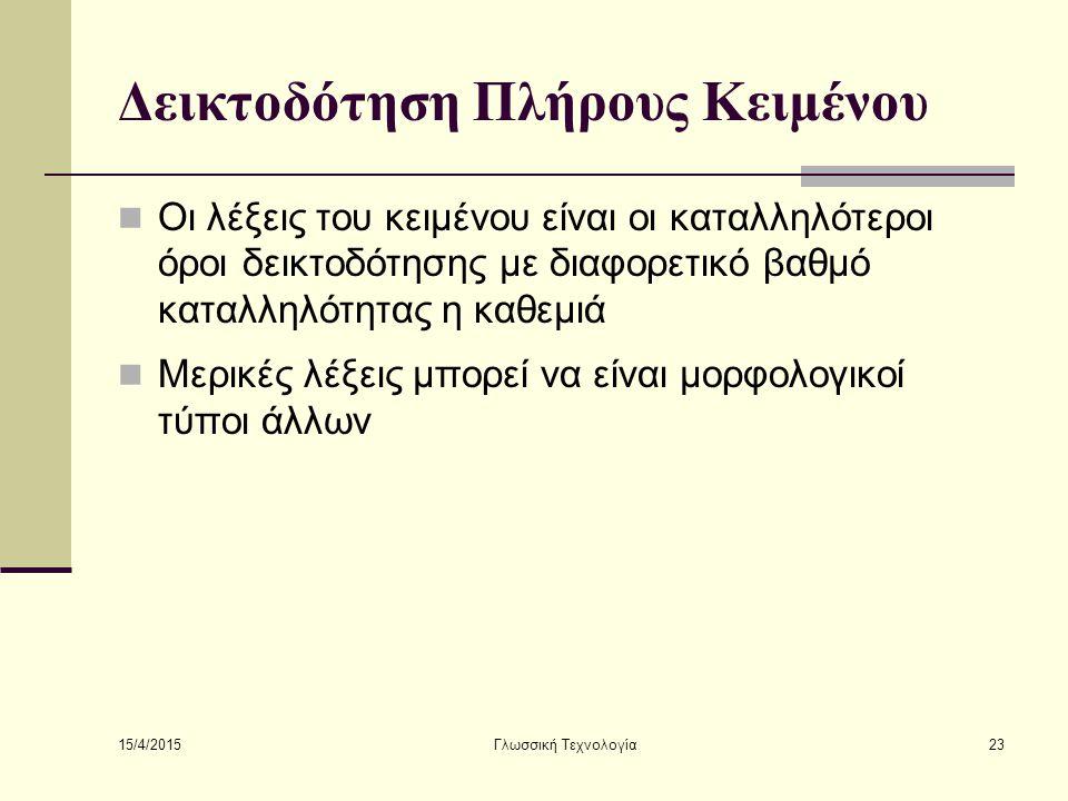 15/4/2015 Γλωσσική Τεχνολογία23 Δεικτοδότηση Πλήρους Κειμένου Οι λέξεις του κειμένου είναι οι καταλληλότεροι όροι δεικτοδότησης με διαφορετικό βαθμό καταλληλότητας η καθεμιά Μερικές λέξεις μπορεί να είναι μορφολογικοί τύποι άλλων