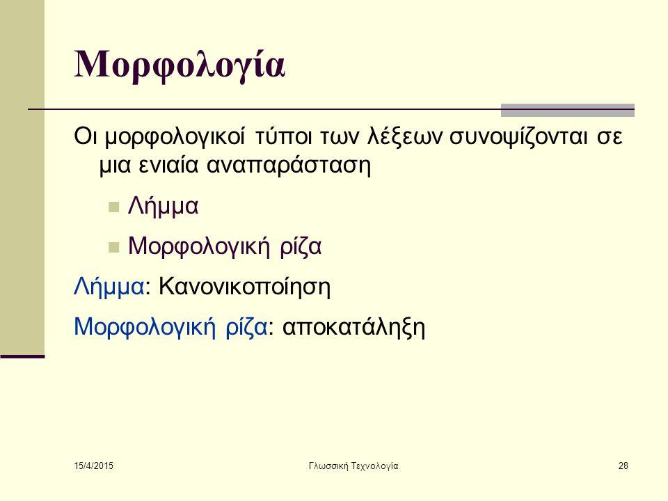 15/4/2015 Γλωσσική Τεχνολογία28 Μορφολογία Οι μορφολογικοί τύποι των λέξεων συνοψίζονται σε μια ενιαία αναπαράσταση Λήμμα Μορφολογική ρίζα Λήμμα: Κανονικοποίηση Μορφολογική ρίζα: αποκατάληξη
