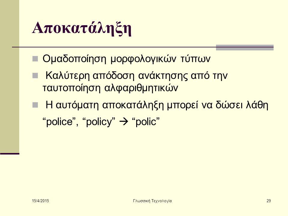 15/4/2015 Γλωσσική Τεχνολογία29 Αποκατάληξη Ομαδοποίηση μορφολογικών τύπων Καλύτερη απόδοση ανάκτησης από την ταυτοποίηση αλφαριθμητικών Η αυτόματη αποκατάληξη μπορεί να δώσει λάθη police , policy  polic