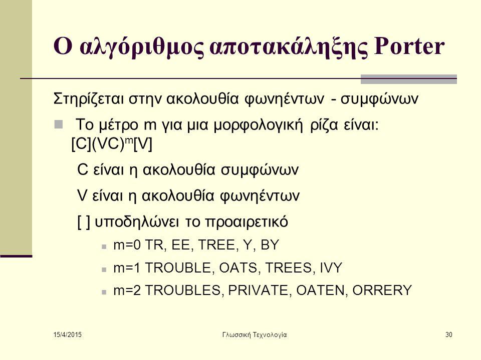 15/4/2015 Γλωσσική Τεχνολογία30 Ο αλγόριθμος αποτακάληξης Porter Στηρίζεται στην ακολουθία φωνηέντων - συμφώνων Το μέτρο m για μια μορφολογική ρίζα είναι: [C](VC) m [V] C είναι η ακολουθία συμφώνων V είναι η ακολουθία φωνηέντων [ ] υποδηλώνει το προαιρετικό m=0 TR, EE, TREE, Y, BY m=1 TROUBLE, OATS, TREES, IVY m=2 TROUBLES, PRIVATE, OATEN, ORRERY