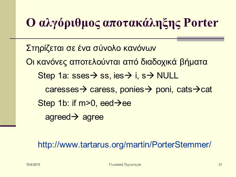 15/4/2015 Γλωσσική Τεχνολογία31 Ο αλγόριθμος αποτακάληξης Porter Στηρίζεται σε ένα σύνολο κανόνων Οι κανόνες αποτελούνται από διαδοχικά βήματα Step 1a: sses  ss, ies  i, s  NULL caresses  caress, ponies  poni, cats  cat Step 1b: if m>0, eed  ee agreed  agree http://www.tartarus.org/martin/PorterStemmer/