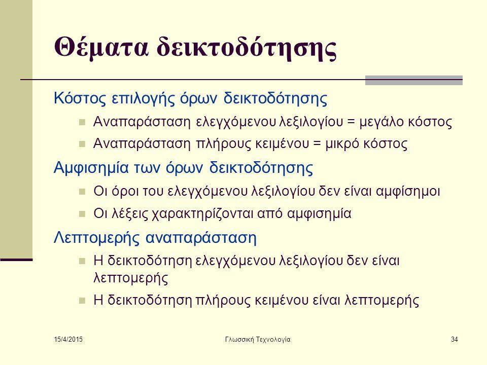 15/4/2015 Γλωσσική Τεχνολογία34 Θέματα δεικτοδότησης Κόστος επιλογής όρων δεικτοδότησης Αναπαράσταση ελεγχόμενου λεξιλογίου = μεγάλο κόστος Αναπαράσταση πλήρους κειμένου = μικρό κόστος Αμφισημία των όρων δεικτοδότησης Οι όροι του ελεγχόμενου λεξιλογίου δεν είναι αμφίσημοι Οι λέξεις χαρακτηρίζονται από αμφισημία Λεπτομερής αναπαράσταση Η δεικτοδότηση ελεγχόμενου λεξιλογίου δεν είναι λεπτομερής Η δεικτοδότηση πλήρους κειμένου είναι λεπτομερής