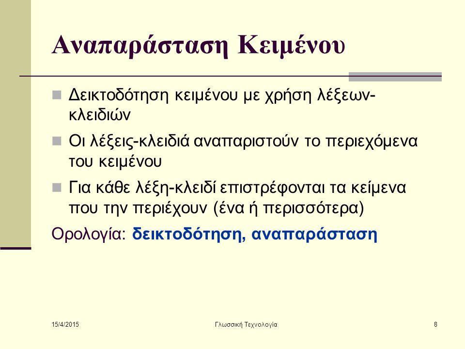 15/4/2015 Γλωσσική Τεχνολογία8 Αναπαράσταση Κειμένου Δεικτοδότηση κειμένου με χρήση λέξεων- κλειδιών Οι λέξεις-κλειδιά αναπαριστούν το περιεχόμενα του κειμένου Για κάθε λέξη-κλειδί επιστρέφονται τα κείμενα που την περιέχουν (ένα ή περισσότερα) Ορολογία: δεικτοδότηση, αναπαράσταση