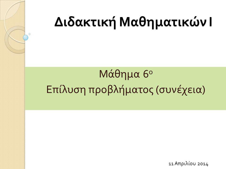 Διδακτική Μαθηματικών Ι 11 Απριλίου 2014 Μάθημα 6 ο Επίλυση προβλήματος ( συνέχεια )