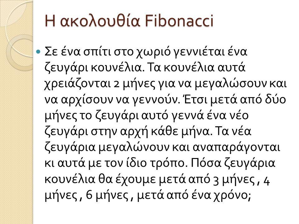 Η ακολουθία Fibonacci Σε ένα σπίτι στο χωριό γεννιέται ένα ζευγάρι κουνέλια. Τα κουνέλια αυτά χρειάζονται 2 μήνες για να μεγαλώσουν και να αρχίσουν να