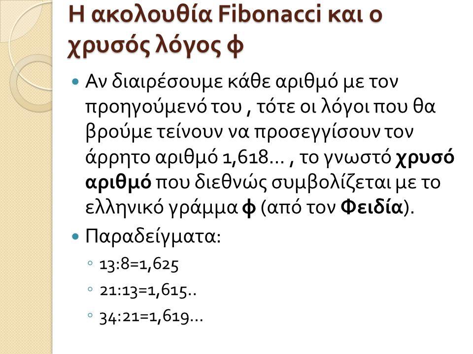 Η ακολουθία Fibonacci και ο χρυσός λόγος φ Αν διαιρέσουμε κάθε αριθμό με τον προηγούμενό του, τότε οι λόγοι που θα βρούμε τείνουν να προσεγγίσουν τον