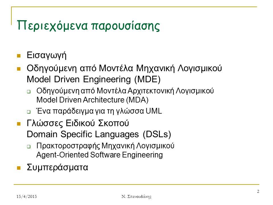 Περιεχόμενα παρουσίασης Εισαγωγή Οδηγούμενη από Μοντέλα Μηχανική Λογισμικού Model Driven Engineering (MDE)  Οδηγούμενη από Μοντέλα Αρχιτεκτονική Λογισμικού Model Driven Architecture (MDA)  Ένα παράδειγμα για τη γλώσσα UML Γλώσσες Ειδικού Σκοπού Domain Specific Languages (DSLs)  Πρακτοροστραφής Μηχανική Λογισμικού Agent-Oriented Software Engineering Συμπεράσματα 15/4/2015 2 Ν.