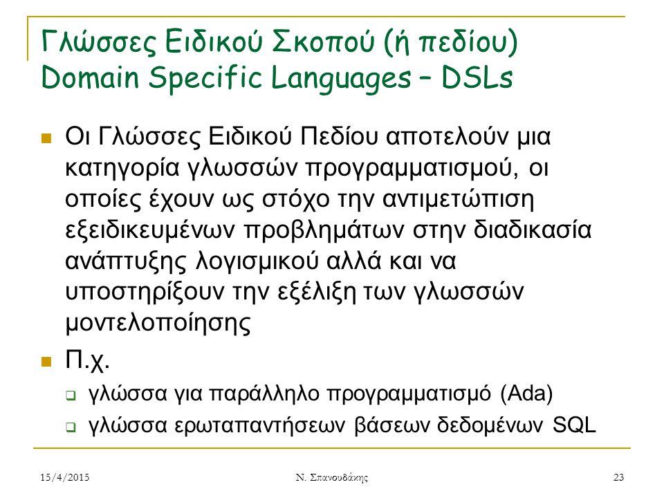 Γλώσσες Ειδικού Σκοπού (ή πεδίου) Domain Specific Languages – DSLs Οι Γλώσσες Ειδικού Πεδίου αποτελούν μια κατηγορία γλωσσών προγραμματισμού, οι οποίες έχουν ως στόχο την αντιμετώπιση εξειδικευμένων προβλημάτων στην διαδικασία ανάπτυξης λογισμικού αλλά και να υποστηρίξουν την εξέλιξη των γλωσσών μοντελοποίησης Π.χ.
