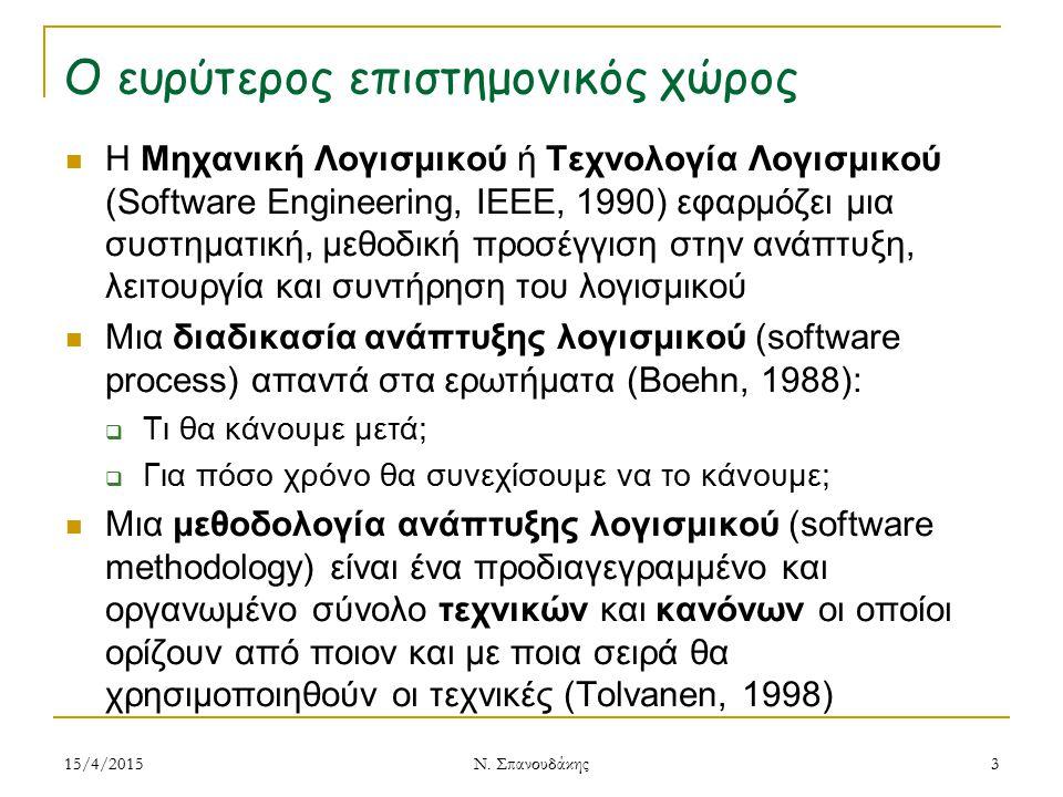 Ο ευρύτερος επιστημονικός χώρος Η Μηχανική Λογισμικού ή Τεχνολογία Λογισμικού (Software Engineering, IEEE, 1990) εφαρμόζει μια συστηματική, μεθοδική προσέγγιση στην ανάπτυξη, λειτουργία και συντήρηση του λογισμικού Μια διαδικασία ανάπτυξης λογισμικού (software process) απαντά στα ερωτήματα (Boehn, 1988):  Τι θα κάνουμε μετά;  Για πόσο χρόνο θα συνεχίσουμε να το κάνουμε; Μια μεθοδολογία ανάπτυξης λογισμικού (software methodology) είναι ένα προδιαγεγραμμένο και οργανωμένο σύνολο τεχνικών και κανόνων οι οποίοι ορίζουν από ποιον και με ποια σειρά θα χρησιμοποιηθούν οι τεχνικές (Tolvanen, 1998) 15/4/20153 Ν.