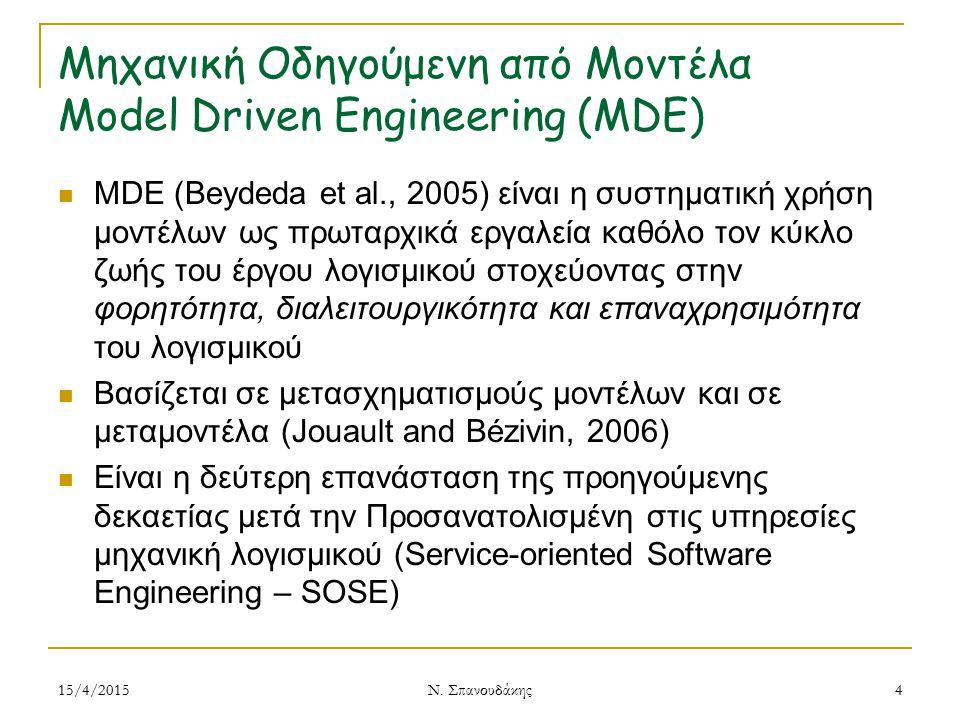 Μηχανική Οδηγούμενη από Μοντέλα Model Driven Engineering (MDE) MDE (Beydeda et al., 2005) είναι η συστηματική χρήση μοντέλων ως πρωταρχικά εργαλεία καθόλο τον κύκλο ζωής του έργου λογισμικού στοχεύοντας στην φορητότητα, διαλειτουργικότητα και επαναχρησιμότητα του λογισμικού Βασίζεται σε μετασχηματισμούς μοντέλων και σε μεταμοντέλα (Jouault and Bézivin, 2006) Είναι η δεύτερη επανάσταση της προηγούμενης δεκαετίας μετά την Προσανατολισμένη στις υπηρεσίες μηχανική λογισμικού (Service-oriented Software Engineering – SOSE) 15/4/20154 Ν.
