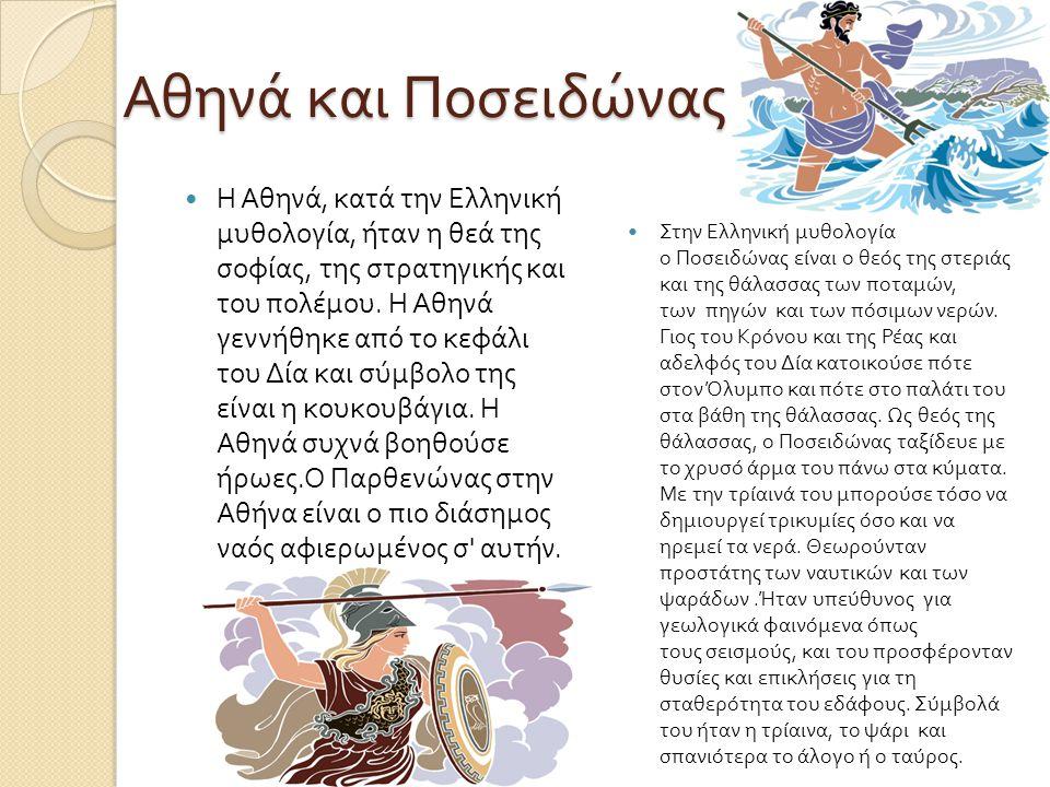 Αθηνά και Ποσειδώνας Η Αθηνά, κατά την Ελληνική μυθολογία, ήταν η θεά της σοφίας, της στρατηγικής και του πολέμου. Η Αθηνά γεννήθηκε από το κεφάλι του