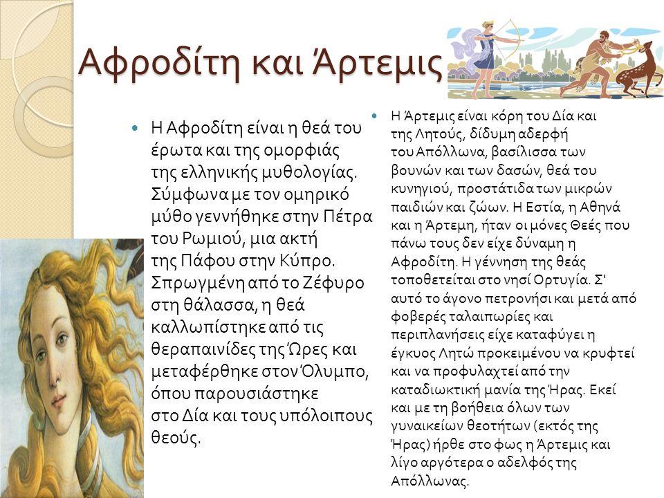 Αφροδίτη και Άρτεμις Η Αφροδίτη είναι η θεά του έρωτα και της ομορφιάς της ελληνικής μυθολογίας. Σύμφωνα με τον ομηρικό μύθο γεννήθηκε στην Πέτρα του