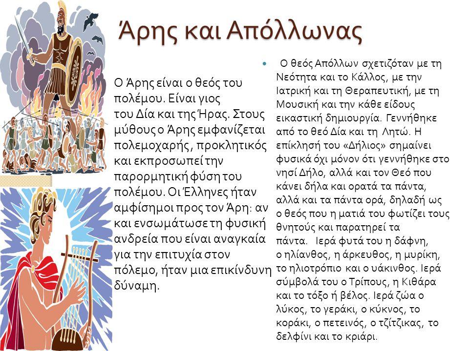 Άρης και Απόλλωνας Άρης και Απόλλωνας Ο Άρης είναι ο θεός του πολέμου. Είναι γιος του Δία και της Ήρας. Στους μύθους ο Άρης εμφανίζεται πολεμοχαρής, π