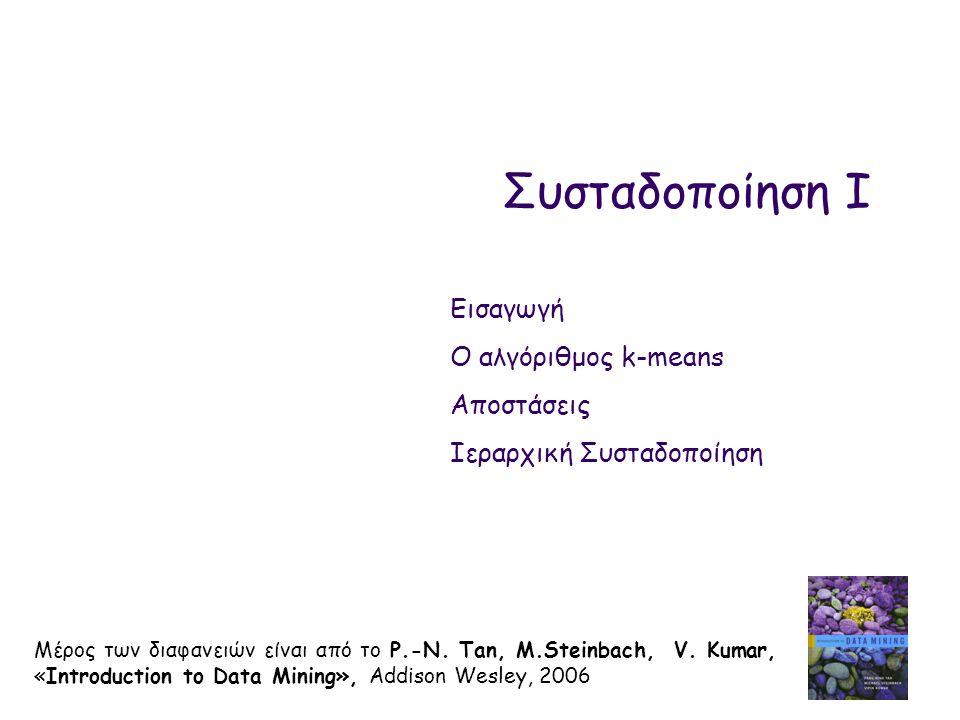 Συσταδοποίηση I Μέρος των διαφανειών είναι από το P.-N. Tan, M.Steinbach, V. Kumar, «Introduction to Data Mining», Addison Wesley, 2006 Εισαγωγή Ο αλγ