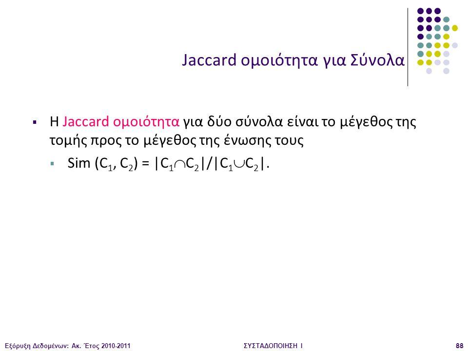 Εξόρυξη Δεδομένων: Ακ. Έτος 2010-2011ΣΥΣΤΑΔΟΠΟΙΗΣΗ Ι88 Jaccard ομοιότητα για Σύνολα  Η Jaccard ομοιότητα για δύο σύνολα είναι το μέγεθος της τομής πρ