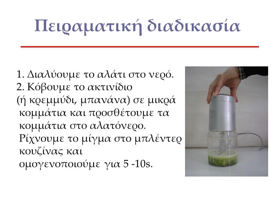 Πειραματική διαδικασία 1. Διαλύουμε το αλάτι στο νερό. 2. Κόβουμε το ακτινίδιο (ή κρεμμύδι, μπανάνα) σε μικρά κομμάτια και προσθέτουμε τα κομμάτια στο