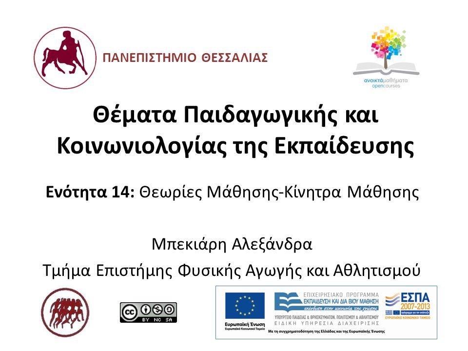 Θέματα Παιδαγωγικής και Κοινωνιολογίας της Εκπαίδευσης Ενότητα 14: Θεωρίες Μάθησης-Κίνητρα Μάθησης Μπεκιάρη Αλεξάνδρα Τμήμα Επιστήμης Φυσικής Αγωγής κ