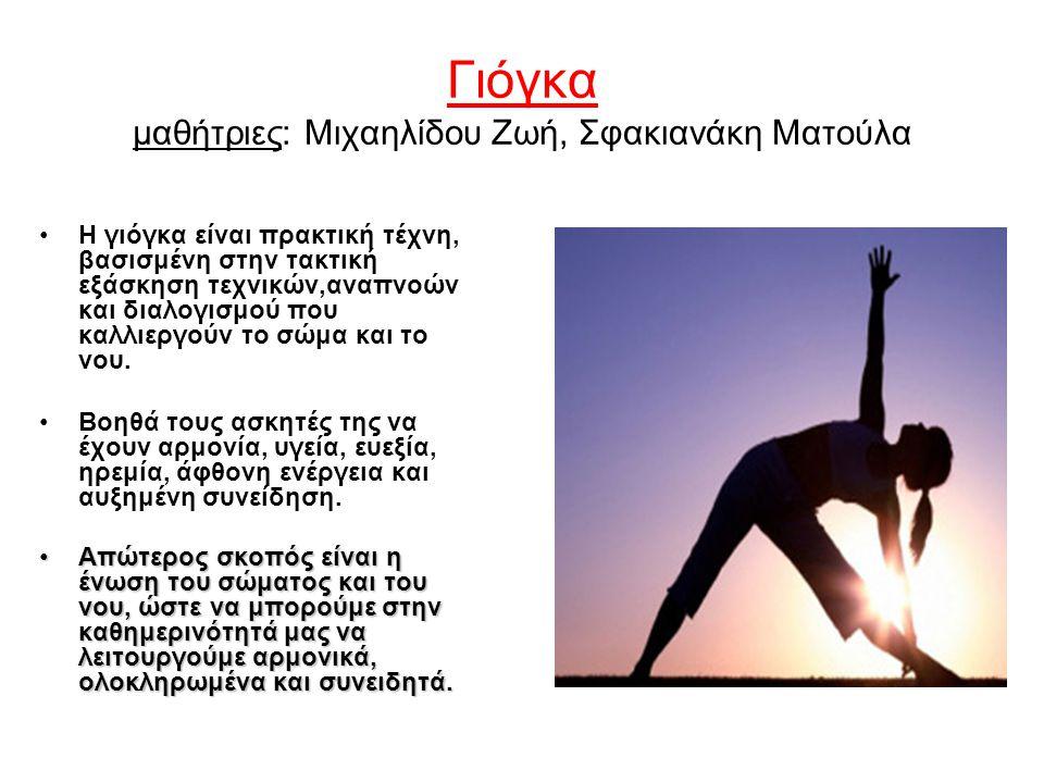 Γιόγκα μαθήτριες: Μιχαηλίδου Ζωή, Σφακιανάκη Ματούλα Η γιόγκα είναι πρακτική τέχνη, βασισμένη στην τακτική εξάσκηση τεχνικών,αναπνοών και διαλογισμού