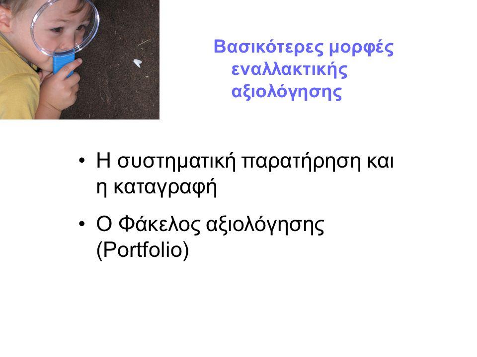 Βασικότερες μορφές εναλλακτικής αξιολόγησης Η συστηματική παρατήρηση και η καταγραφή Ο Φάκελος αξιολόγησης (Portfolio)
