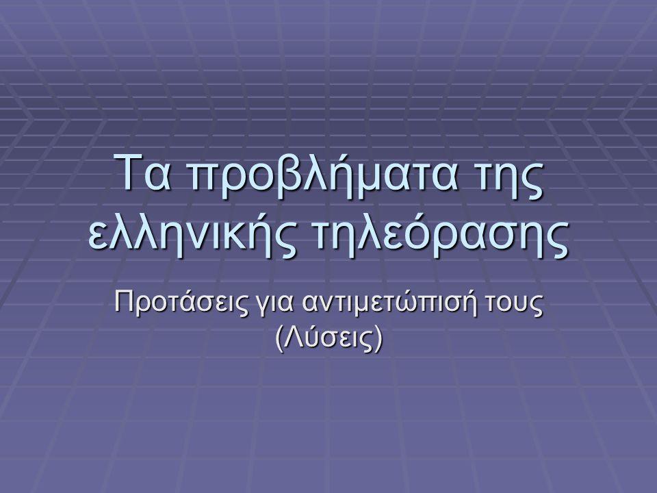 Τα προβλήματα της ελληνικής τηλεόρασης Προτάσεις για αντιμετώπισή τους (Λύσεις)