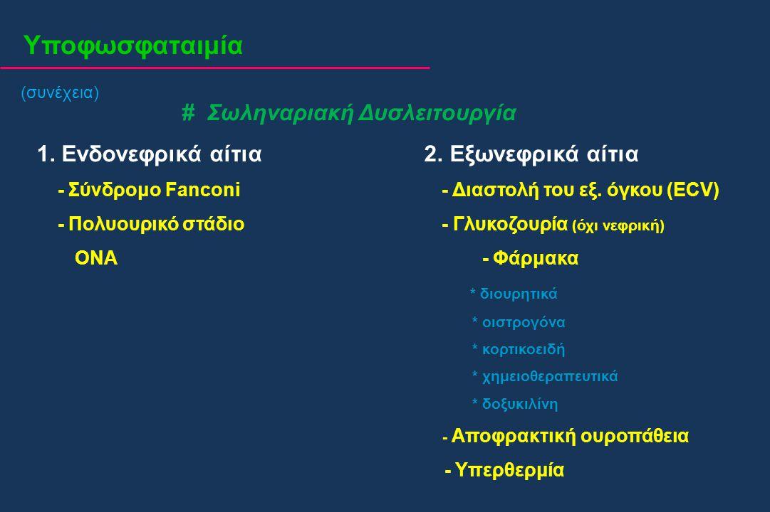Υποφωσφαταιμία (συνέχεια) # Σωληναριακή Δυσλειτουργία 1. Ενδονεφρικά αίτια 2. Εξωνεφρικά αίτια - Σύνδρομο Fanconi - Διαστολή του εξ. όγκου (ECV) - Πολ