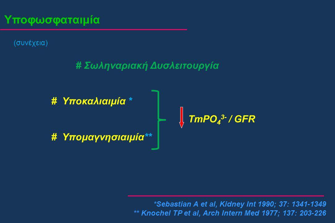 Υποφωσφαταιμία (συνέχεια) # Σωληναριακή Δυσλειτουργία # Υποκαλιαιμία * TmPO 4 3- / GFR # Υπομαγνησιαιμία** *Sebastian A et al, Kidney Int 1990; 37: 13