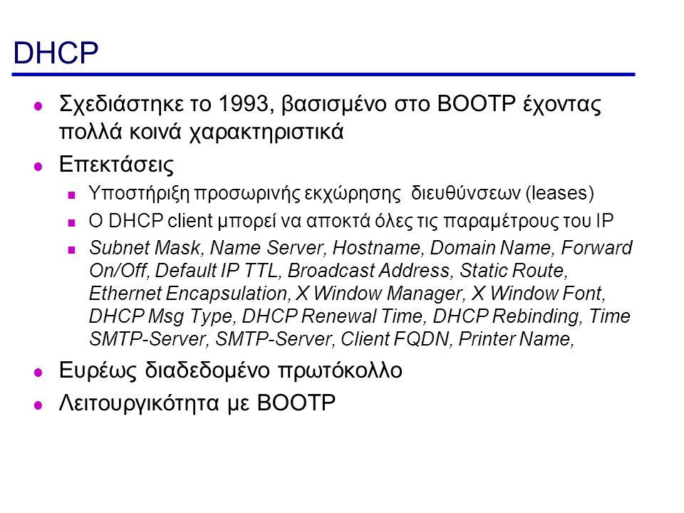 DHCP Σχεδιάστηκε το 1993, βασισμένο στο BOOTP έχοντας πολλά κοινά χαρακτηριστικά Επεκτάσεις Υποστήριξη προσωρινής εκχώρησης διευθύνσεων (leases) O DHC