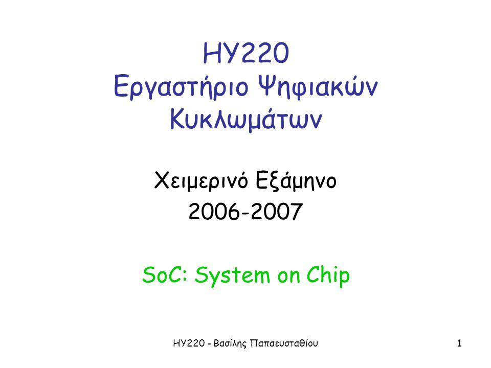 ΗΥ220 - Βασίλης Παπαευσταθίου1 ΗΥ220 Εργαστήριο Ψηφιακών Κυκλωμάτων Χειμερινό Εξάμηνο 2006-2007 SoC: System on Chip