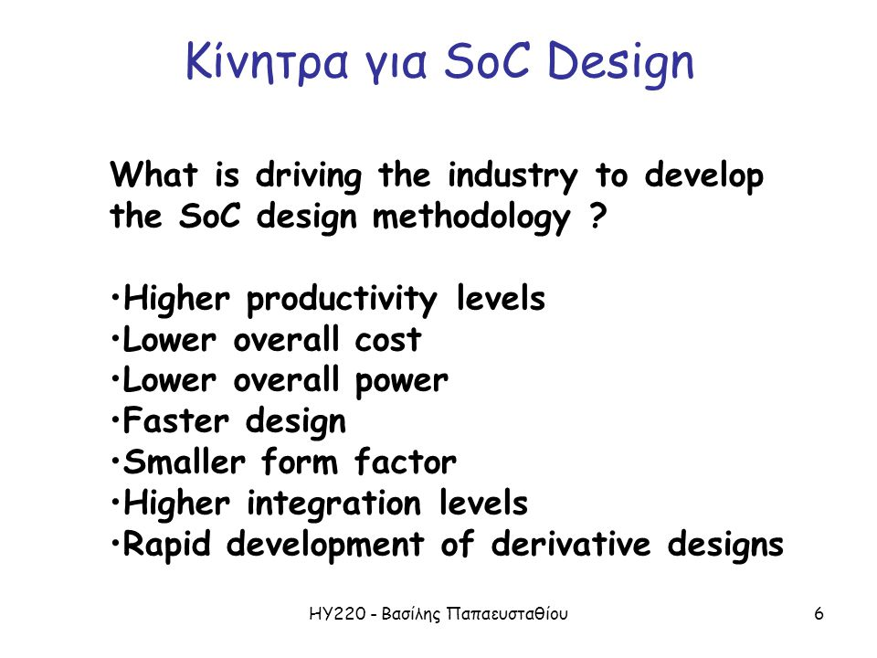 ΗΥ220 - Βασίλης Παπαευσταθίου6 Κίνητρα για SoC Design What is driving the industry to develop the SoC design methodology ? Higher productivity levels