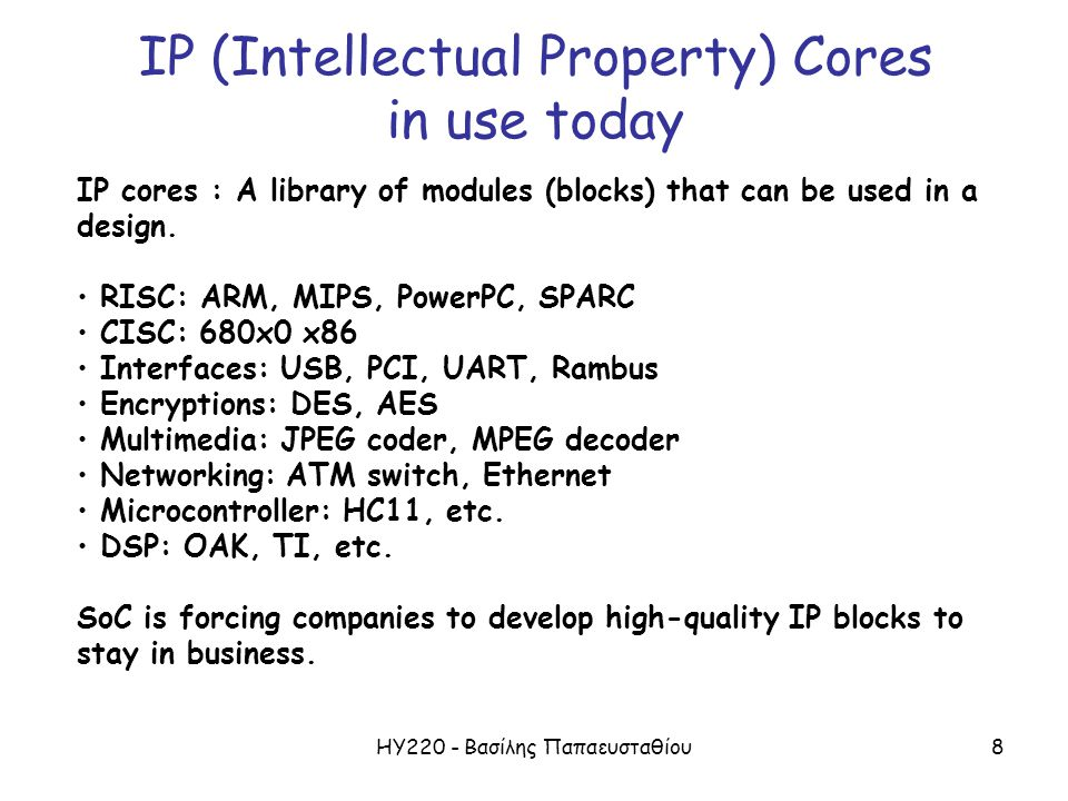 ΗΥ220 - Βασίλης Παπαευσταθίου8 IP (Intellectual Property) Cores in use today IP cores : A library of modules (blocks) that can be used in a design.