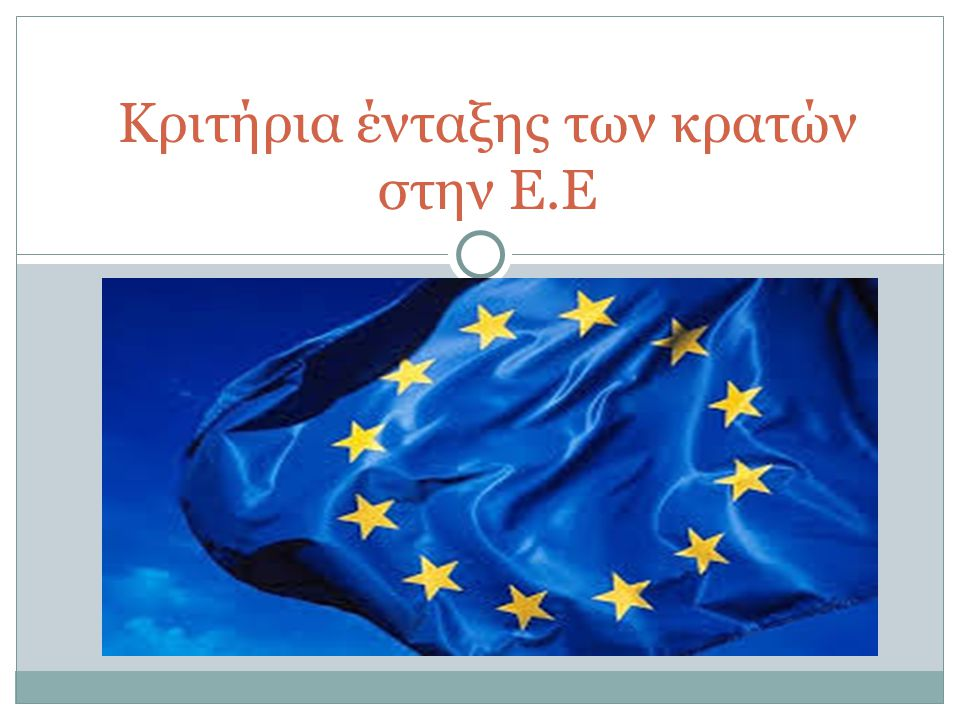 Κριτήρια ένταξης των κρατών στην Ε.Ε