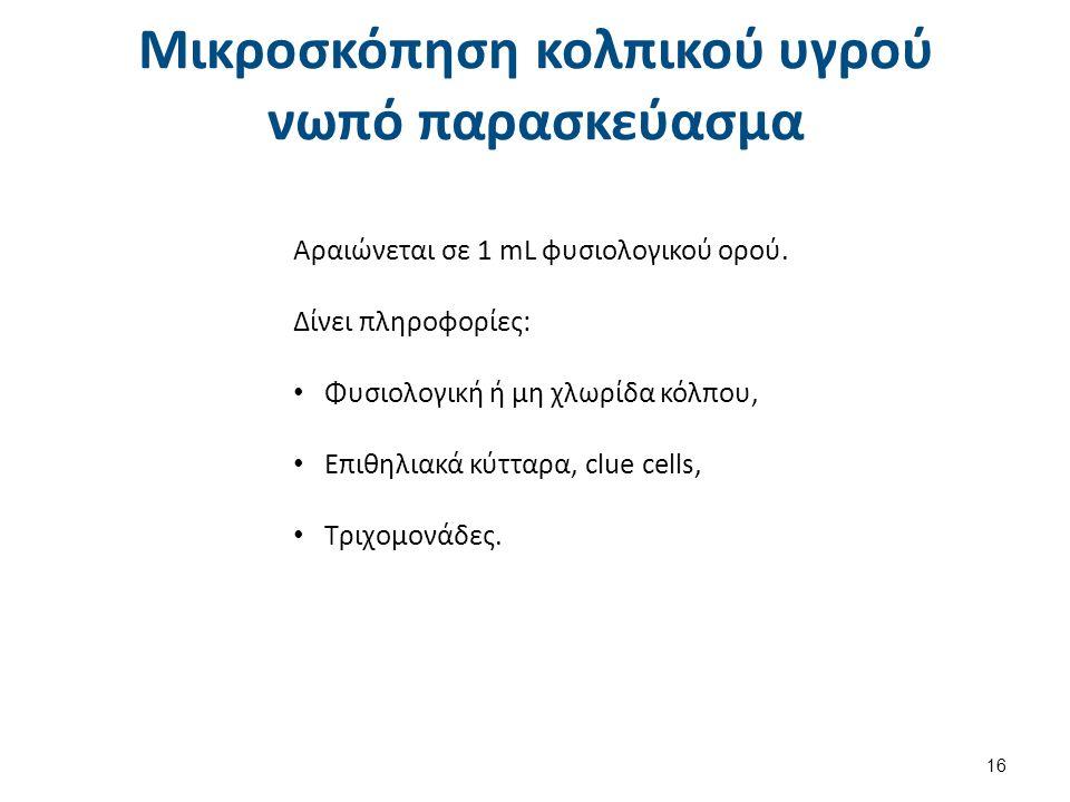 Mικροσκόπηση κολπικού υγρού νωπό παρασκεύασμα 16 Αραιώνεται σε 1 mL φυσιολογικού ορού. Δίνει πληροφορίες: Φυσιολογική ή μη χλωρίδα κόλπου, Επιθηλιακά