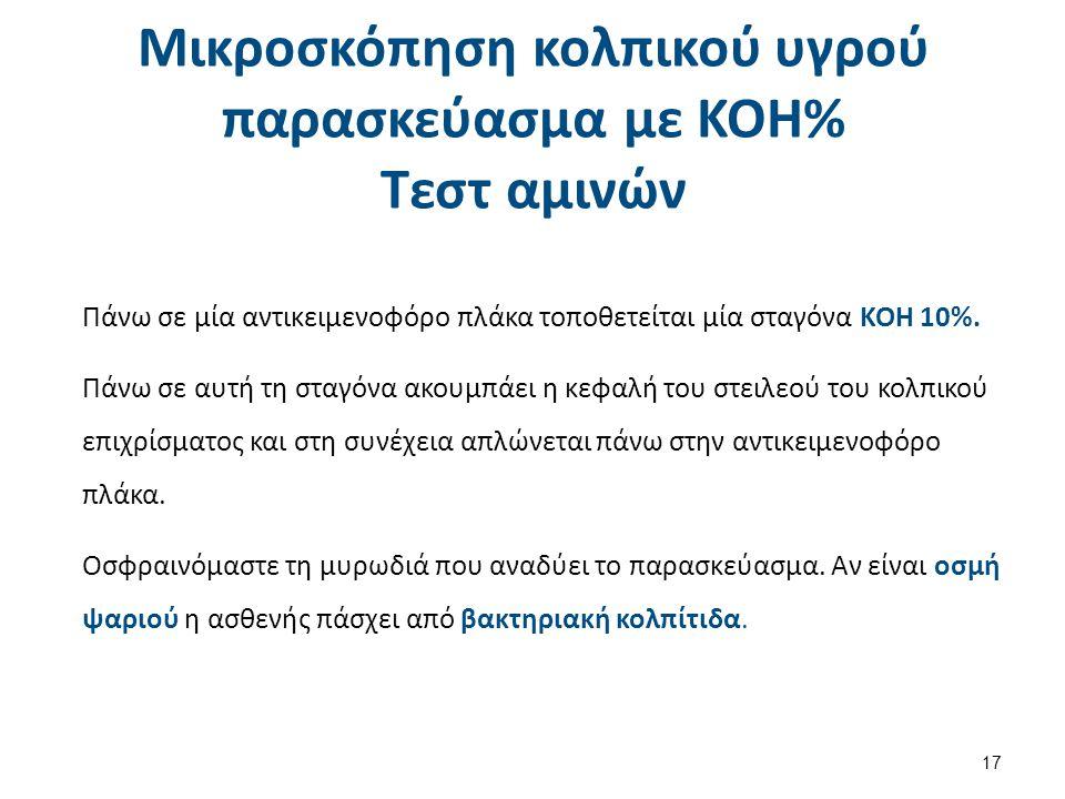 Mικροσκόπηση κολπικού υγρού παρασκεύασμα με KOH% Τεστ αμινών 17 Πάνω σε μία αντικειμενοφόρο πλάκα τοποθετείται μία σταγόνα ΚΟΗ 10%. Πάνω σε αυτή τη στ