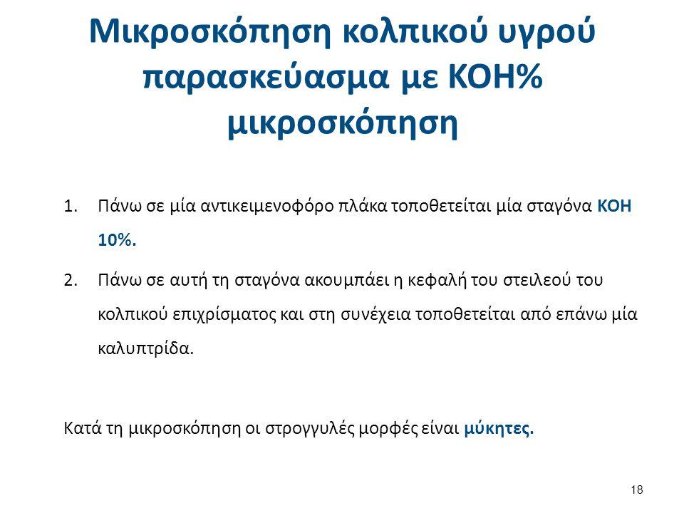 Μικροσκόπηση κολπικού υγρού παρασκεύασμα με KOH% μικροσκόπηση 18 1.Πάνω σε μία αντικειμενοφόρο πλάκα τοποθετείται μία σταγόνα ΚΟΗ 10%. 2.Πάνω σε αυτή