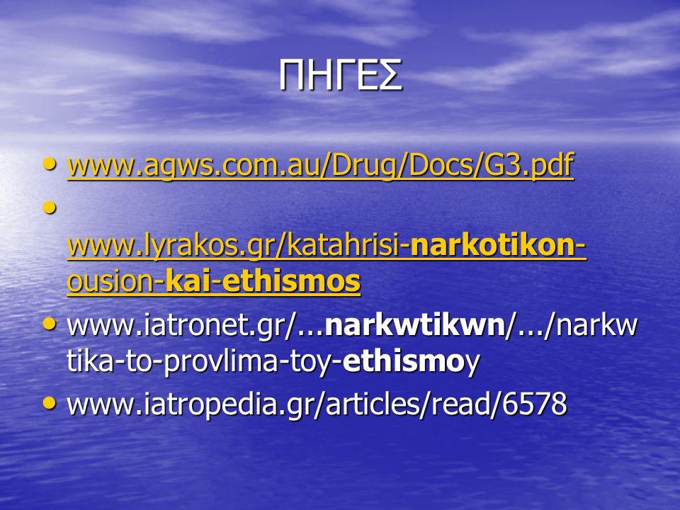 ΠΗΓΕΣ www.agws.com.au/Drug/Docs/G3.pdf www.agws.com.au/Drug/Docs/G3.pdf www.agws.com.au/Drug/Docs/G3.pdf www.lyrakos.gr/katahrisi-narkotikon- ousion-kai-ethismos www.lyrakos.gr/katahrisi-narkotikon- ousion-kai-ethismos www.lyrakos.gr/katahrisi-narkotikon- ousion-kai-ethismos www.lyrakos.gr/katahrisi-narkotikon- ousion-kai-ethismos www.iatronet.gr/...narkwtikwn/.../narkw tika-to-provlima-toy-ethismoy www.iatronet.gr/...narkwtikwn/.../narkw tika-to-provlima-toy-ethismoy www.iatropedia.gr/articles/read/6578 www.iatropedia.gr/articles/read/6578