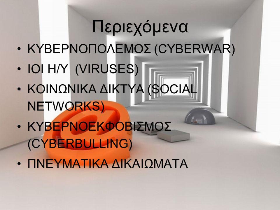 Περιεχόμενα ΚΥΒΕΡΝΟΠΟΛΕΜΟΣ (CYBERWAR) ΙΟΙ Η/Υ (VIRUSES) ΚΟΙΝΩΝΙΚΑ ΔΙΚΤΥΑ (SOCIAL NETWORKS) ΚΥΒΕΡΝΟΕΚΦΟΒΙΣΜΟΣ (CYBERBULLING) ΠΝΕΥΜΑΤΙΚΑ ΔΙΚΑΙΩΜΑΤΑ