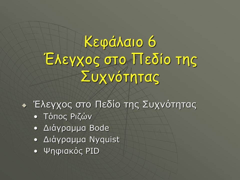 Κεφάλαιο 6 Έλεγχος στο Πεδίο της Συχνότητας  Έλεγχος στο Πεδίο της Συχνότητας Τόπος ΡιζώνΤόπος Ριζών Διάγραμμα BodeΔιάγραμμα Bode Διάγραμμα NyquistΔιάγραμμα Nyquist Ψηφιακός PIDΨηφιακός PID